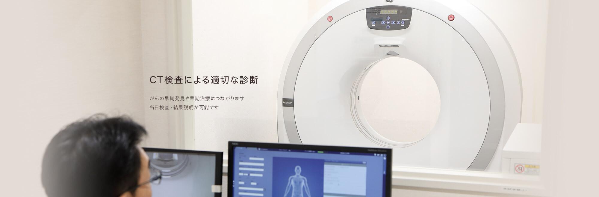 CT検査による適切な診断 がんの早期発見や早期治療につながります 当日検査・結果説明が可能です